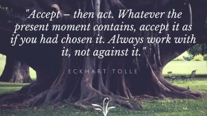 Accept – then act. Whatever the present moment contains, accept it as if you had chosen it. Always work with it, not against it.
