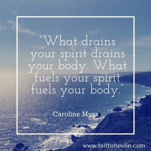 """What drains your spirit drains your body. What fuels your spirit fuels your body."""